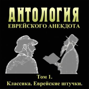 АНТОЛОГИЯ ЕВРЕЙСКОГО АНЕКДОТА. ТОМ1. Классика. Еврейские штучки.