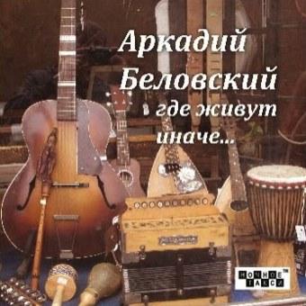 БЕЛОВСКИЙ АРКАДИЙ 'Где живут иначе…' (2013 г.)