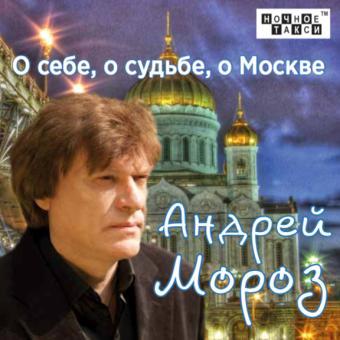 Андрей Мороз «О себе, о судьбе, о Москве» (2018 г.)